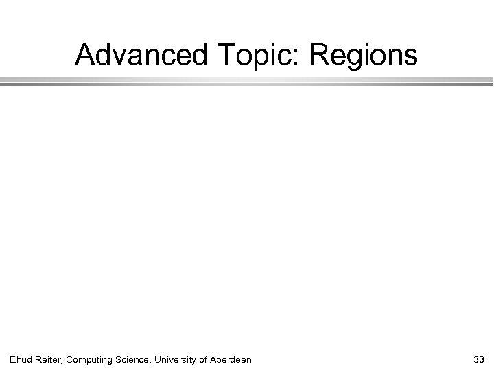 Advanced Topic: Regions Ehud Reiter, Computing Science, University of Aberdeen 33