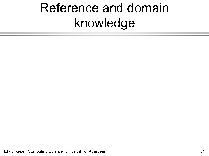 Reference and domain knowledge Ehud Reiter, Computing Science, University of Aberdeen 34