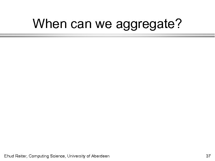 When can we aggregate? Ehud Reiter, Computing Science, University of Aberdeen 37