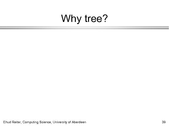 Why tree? Ehud Reiter, Computing Science, University of Aberdeen 39