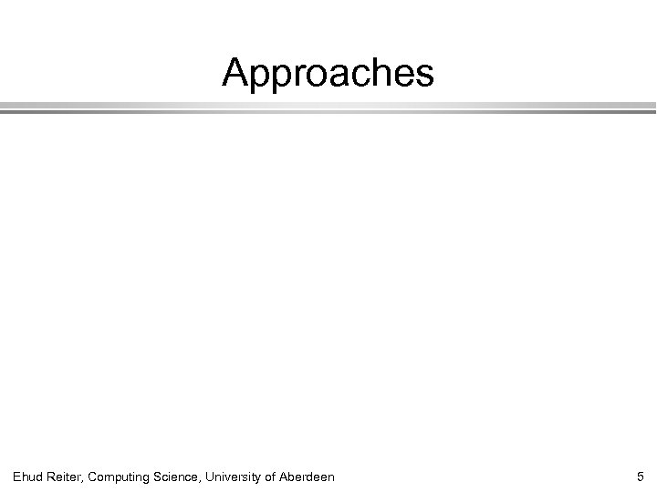 Approaches Ehud Reiter, Computing Science, University of Aberdeen 5