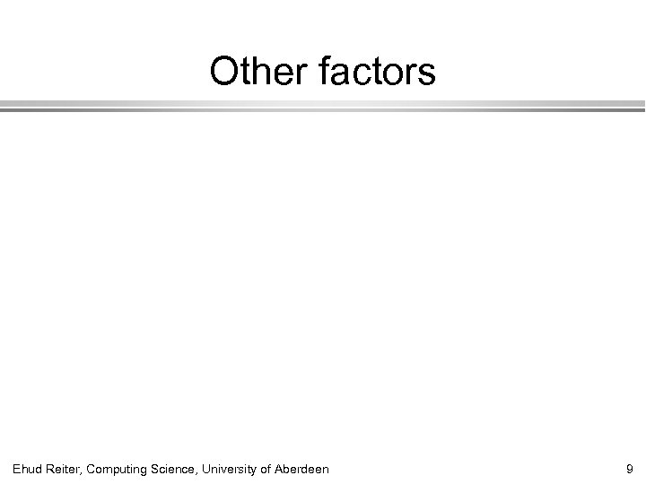 Other factors Ehud Reiter, Computing Science, University of Aberdeen 9