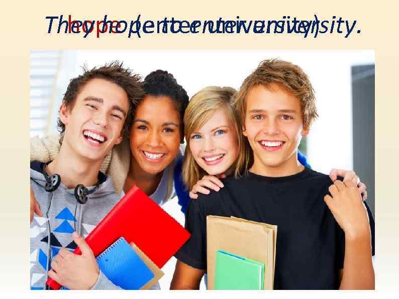They hope to enter university. hope (enter university)