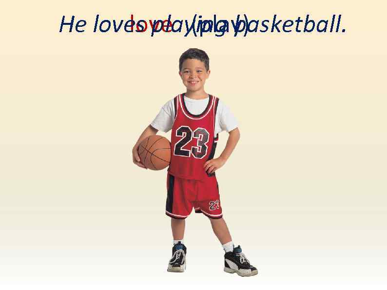 He loves playing basketball. love (play)