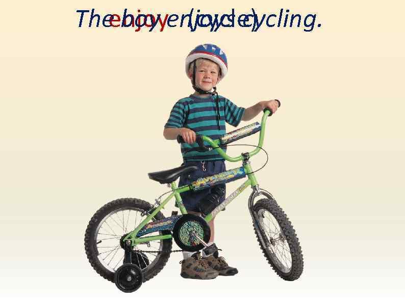 The boy enjoys cycling. enjoy (cycle)