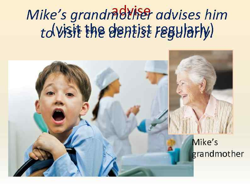 advise Mike's grandmother advises him (visit the dentist regularly) to visit the dentist Mike's