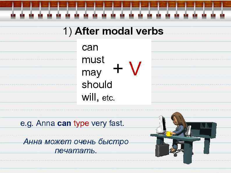 1) After modal verbs can must may should will, etc. +V e. g. Anna