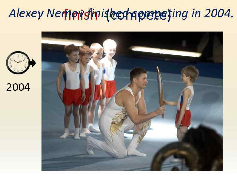 Alexey Nemov finished competing in 2004. finish (compete) 2004