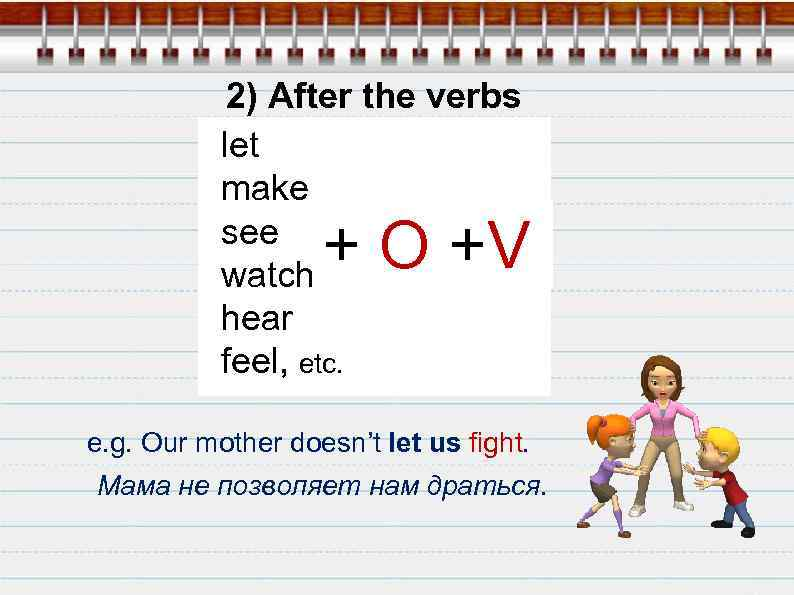 2) After the verbs let make see watch hear feel, etc. + O +V