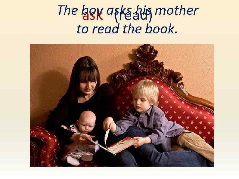 The boy asks his mother ask (read) to read the book.