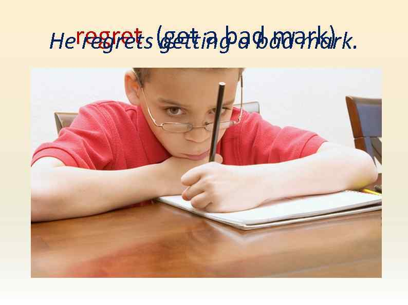 Heregret (get a bad mark) regrets getting a bad mark.