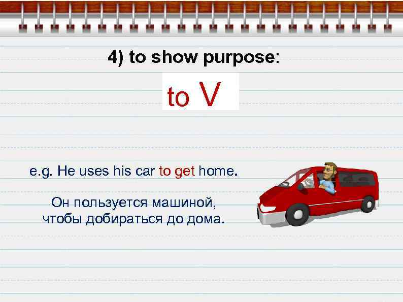 4) to show purpose: to V e. g. He uses his car to get