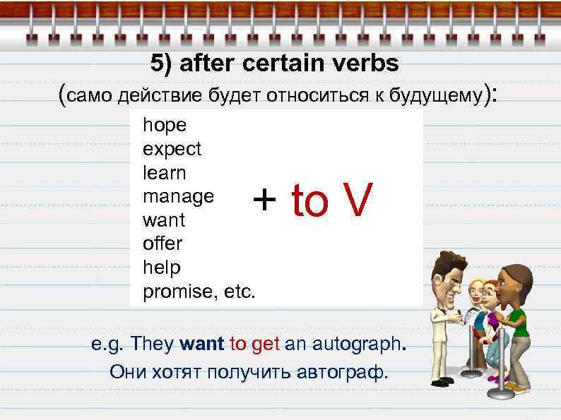 5) after certain verbs (само действие будет относиться к будущему): hope expect learn manage
