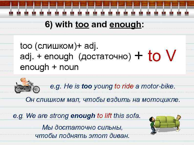 6) with too and enough: too (слишком)+ adj. + enough (достаточно) enough + noun)