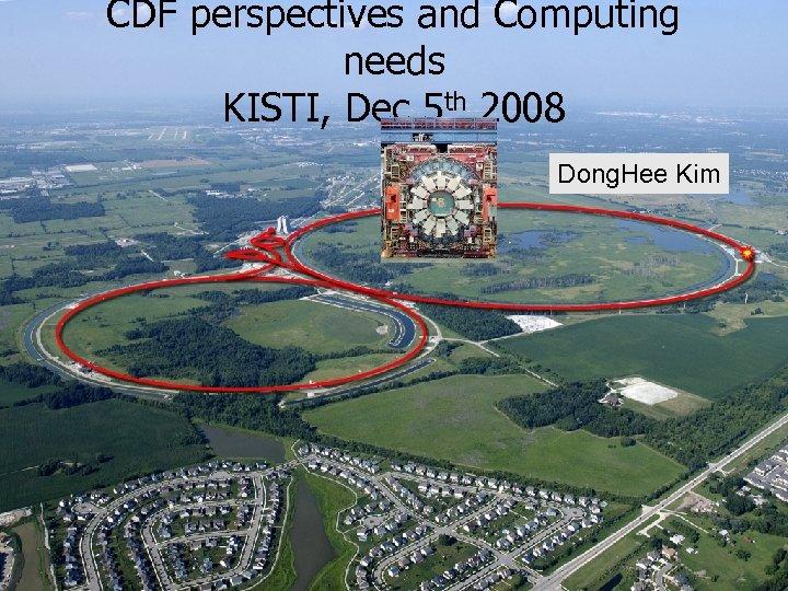 CDF perspectives and Computing needs KISTI, Dec 5 th 2008 Dong. Hee Kim