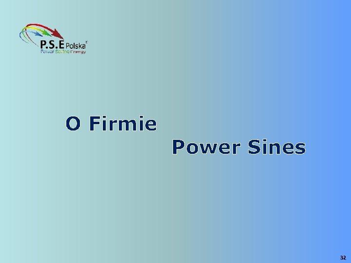 O Firmie Power Sines 32