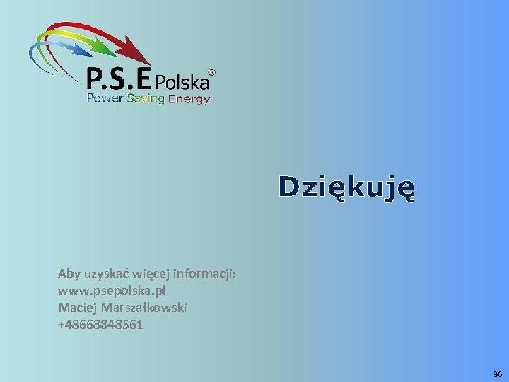 Dziękuję Aby uzyskać więcej informacji: www. psepolska. pl Maciej Marszałkowski +48668848561 36