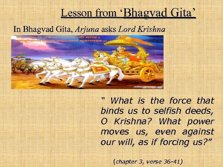 "Lesson from 'Bhagvad Gita' In Bhagvad Gita, Arjuna asks Lord Krishna "" What is"