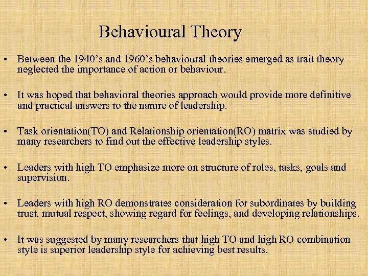 Behavioural Theory • Between the 1940's and 1960's behavioural theories emerged as trait theory