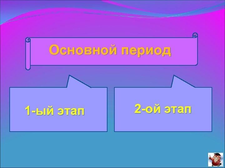 Основной период 1 -ый этап 2 -ой этап