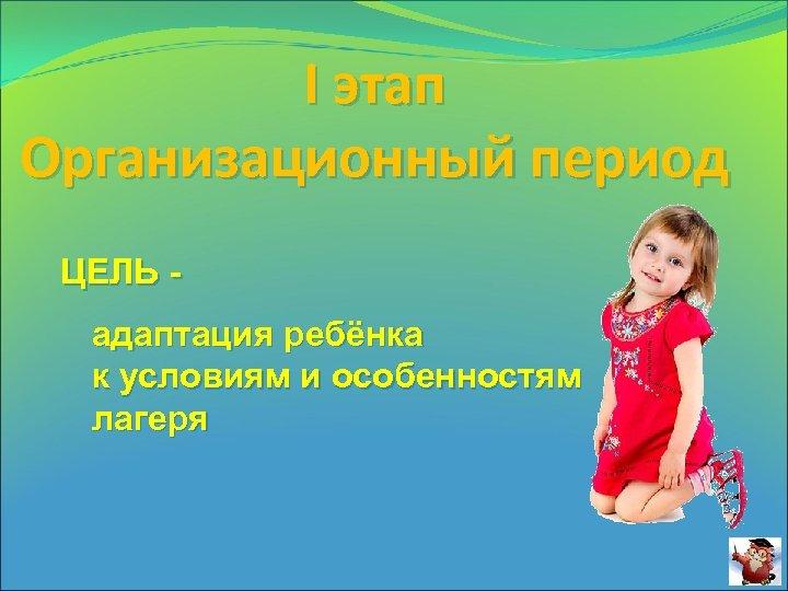 I этап Организационный период ЦЕЛЬ адаптация ребёнка к условиям и особенностям лагеря