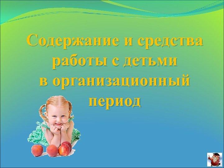 Содержание и средства работы с детьми в организационный период