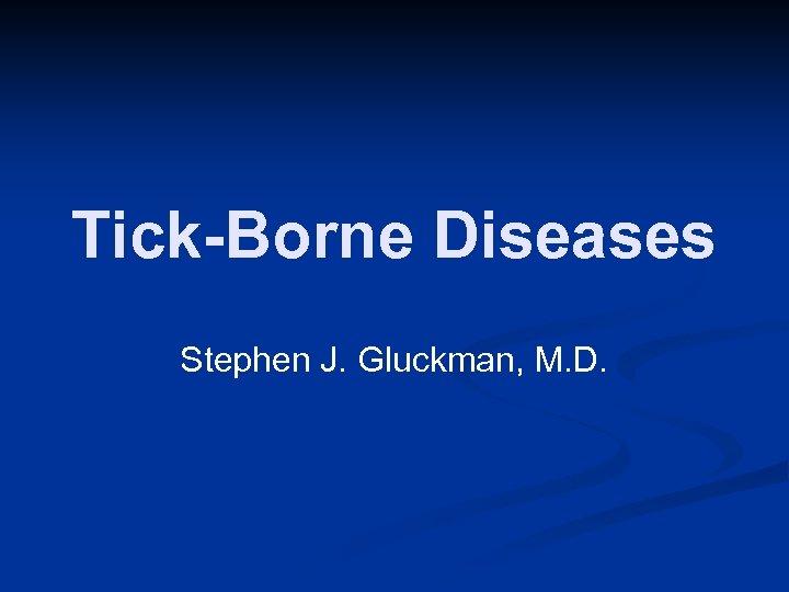 Tick-Borne Diseases Stephen J. Gluckman, M. D.