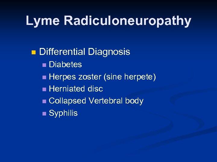 Lyme Radiculoneuropathy n Differential Diagnosis Diabetes n Herpes zoster (sine herpete) n Herniated disc
