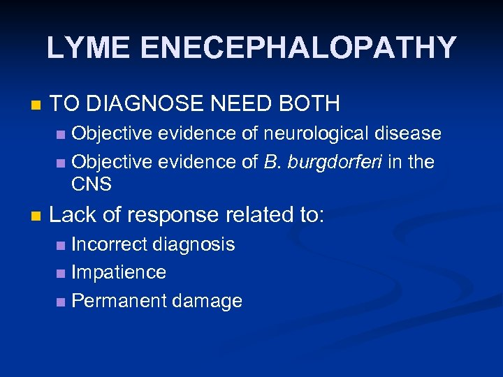 LYME ENECEPHALOPATHY n TO DIAGNOSE NEED BOTH Objective evidence of neurological disease n Objective