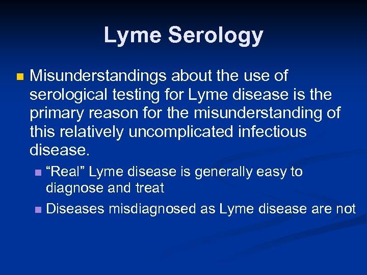 Lyme Serology n Misunderstandings about the use of serological testing for Lyme disease is
