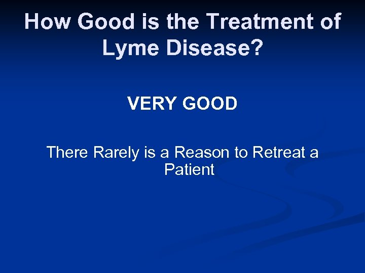 How Good is the Treatment of Lyme Disease? VERY GOOD There Rarely is a