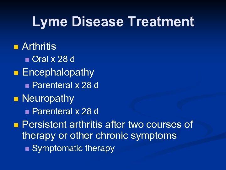 Lyme Disease Treatment n Arthritis n n Encephalopathy n n Parenteral x 28 d