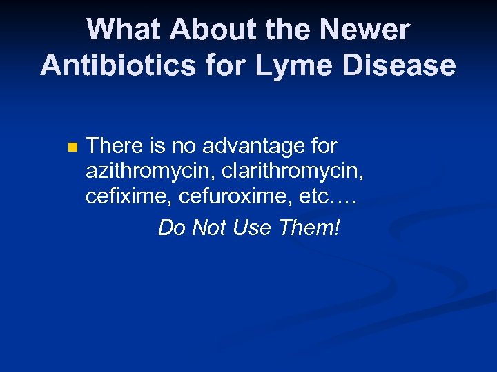 What About the Newer Antibiotics for Lyme Disease n There is no advantage for