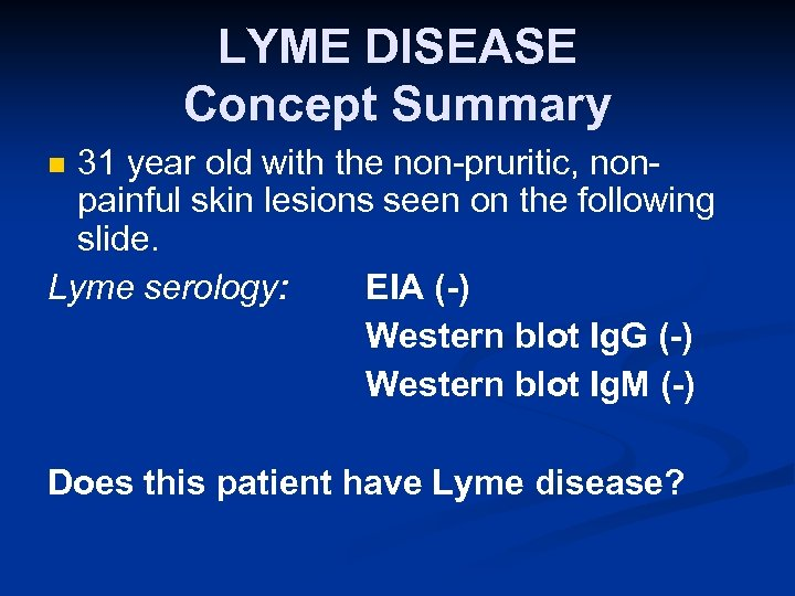 LYME DISEASE Concept Summary 31 year old with the non-pruritic, nonpainful skin lesions seen