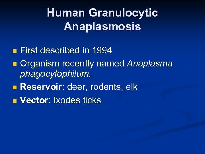 Human Granulocytic Anaplasmosis n n First described in 1994 Organism recently named Anaplasma phagocytophilum.
