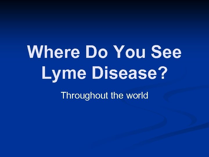 Where Do You See Lyme Disease? Throughout the world