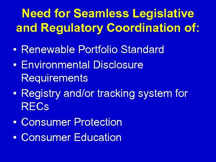 Need for Seamless Legislative and Regulatory Coordination of: • Renewable Portfolio Standard • Environmental