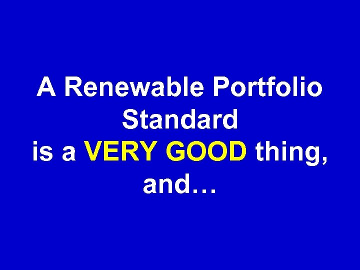 A Renewable Portfolio Standard is a VERY GOOD thing, and…