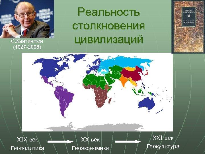 С. Хантингтон (1927 -2008) XIX век Геополитика Реальность столкновения цивилизаций XX век Геоэкономика XXI