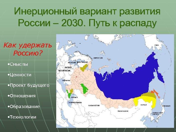 Инерционный вариант развития России – 2030. Путь к распаду Как удержать Россию? • Смыслы