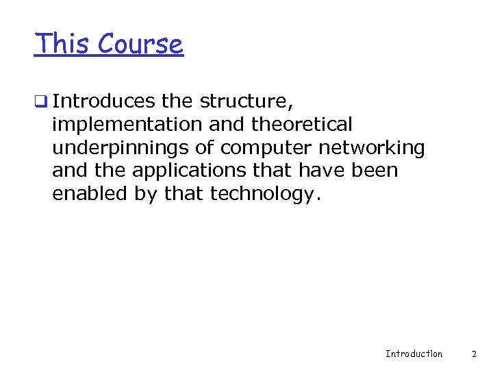 This Course q Introduces the structure, implementation and theoretical underpinnings of computer networking and