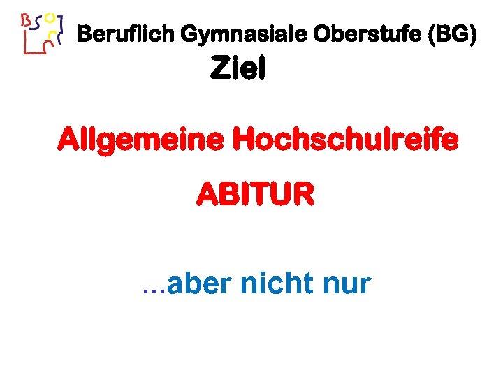 Beruflich Gymnasiale Oberstufe (BG) Ziel Allgemeine Hochschulreife ABITUR …aber nicht nur