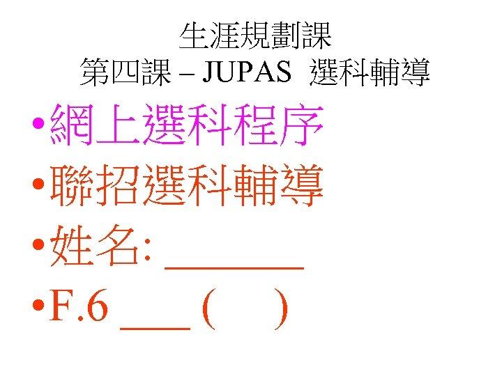 生涯規劃課 第四課 – JUPAS 選科輔導 • 網上選科程序 • 聯招選科輔導 • 姓名: ______ • F.