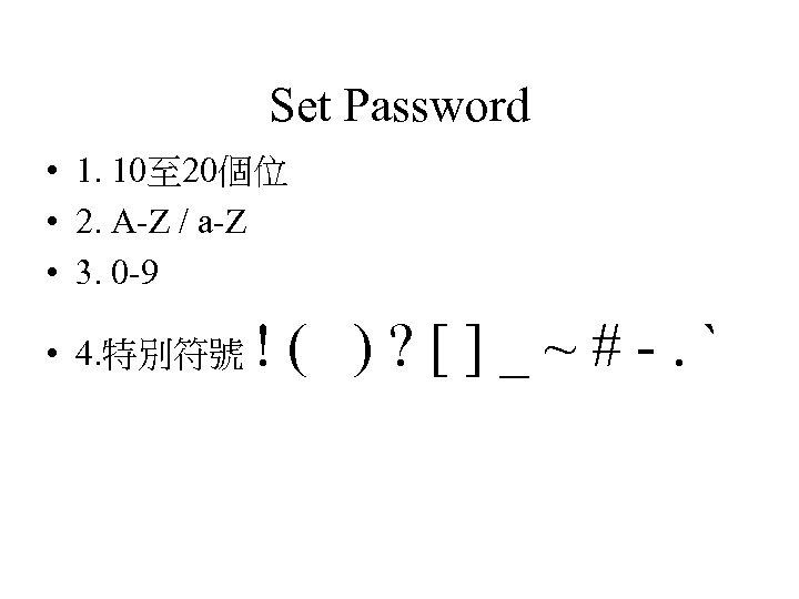 Set Password • 1. 10至 20個位 • 2. A-Z / a-Z • 3. 0