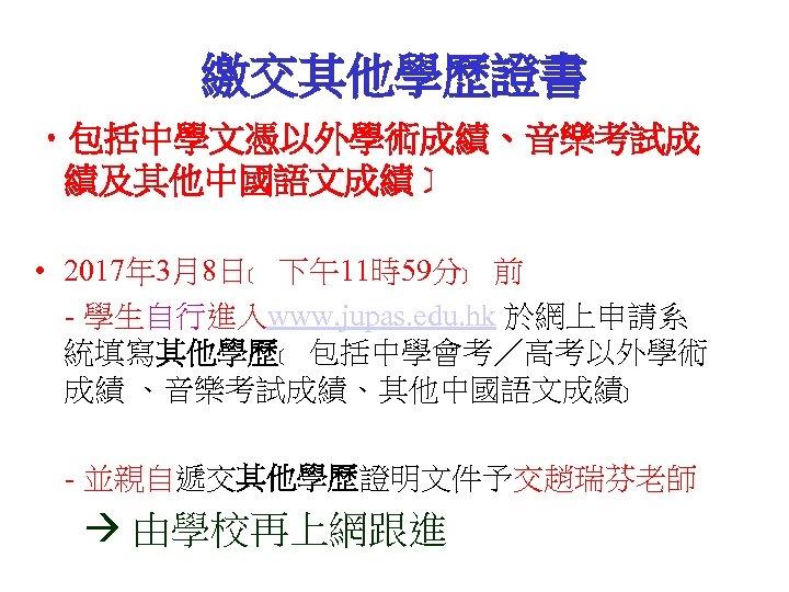 繳交其他學歷證書 • 包括中學文憑以外學術成績、音樂考試成 績及其他中國語文成績﹞ • 2017年 3月8日﹝ 下午11時59分﹞ 前 - 學生自行進入www. jupas. edu. hk