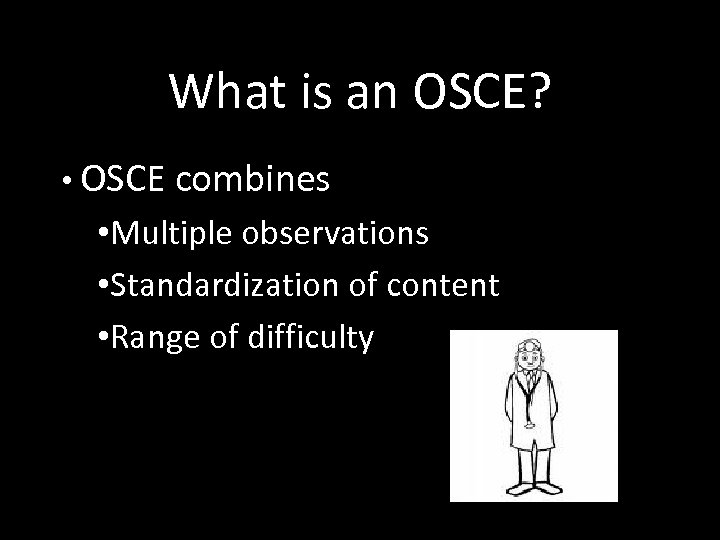 What is an OSCE? • OSCE combines • Multiple observations • Standardization of content