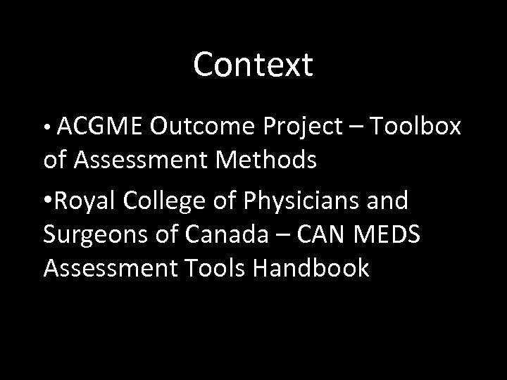 Context • ACGME Outcome Project – Toolbox of Assessment Methods • Royal College of
