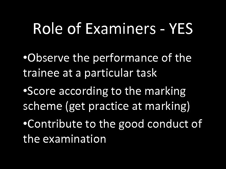 Role of Examiners - YES • Observe the performance of the trainee at a