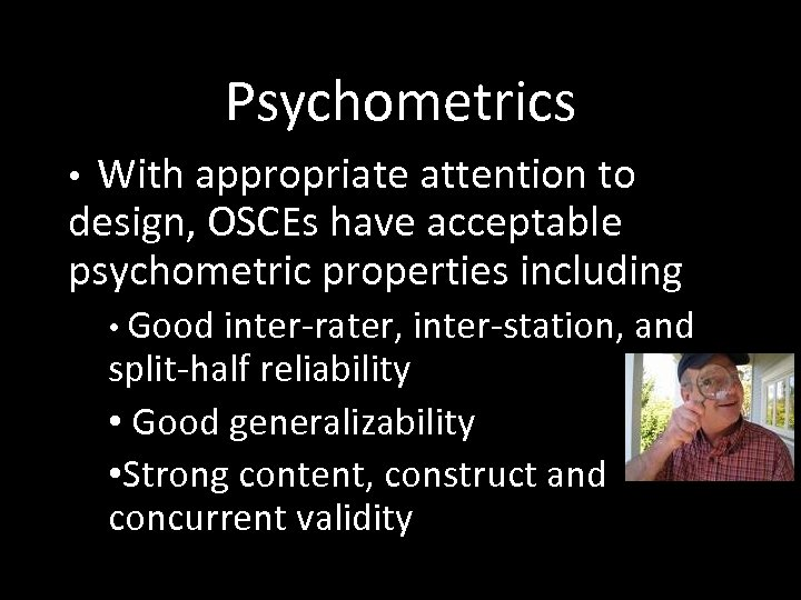 Psychometrics With appropriate attention to design, OSCEs have acceptable psychometric properties including • •