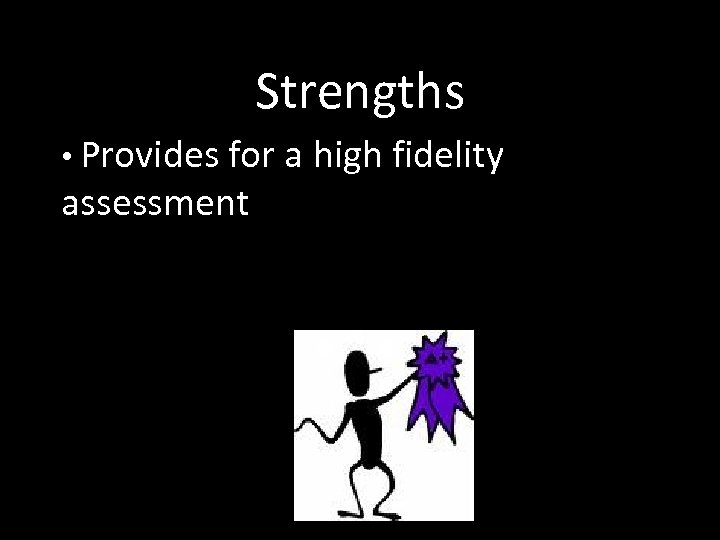 Strengths • Provides for a high fidelity assessment